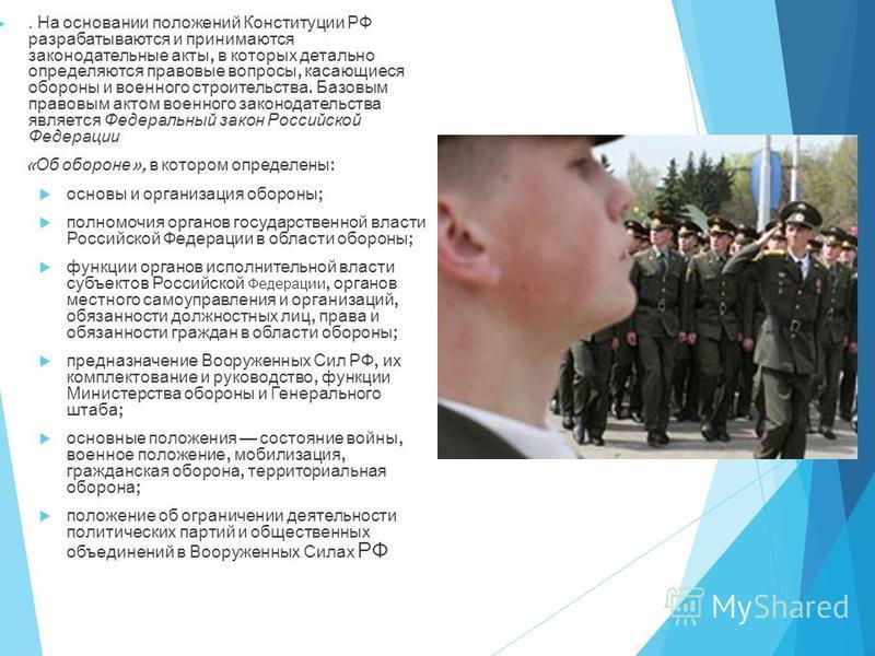 . На основании положений Конституции РФ разрабатываются и принимаются законодательные акты, в которых детально определяются правовые вопросы, касающиеся обороны и военного строительства. Базовым правовым актом военного законодательства является Федер
