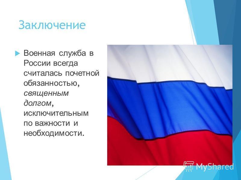Заключение Военная служба в России всегда считалась почетной обязанностью, священным долгом, исключительным по важности и необходимости.