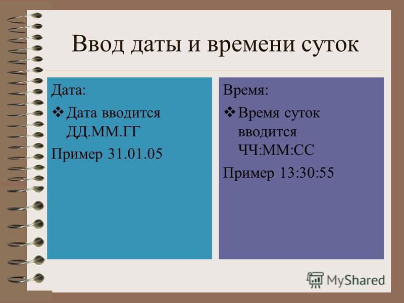 Ввод даты и времени суток Дата: Дата вводится ДД.ММ.ГГ Пример 31.01.05 Время: Время суток вводится ЧЧ:ММ:СС Пример 13:30:55