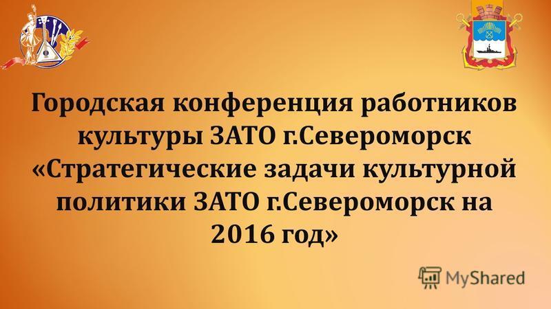 Городская конференция работников культуры ЗАТО г.Североморск «Стратегические задачи культурной политики ЗАТО г.Североморск на 2016 год»