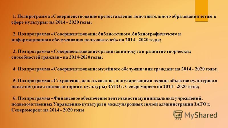 1. Подпрограмма «Совершенствование предоставления дополнительного образования детям в сфере культуры» на 2014 - 2020 годы; 2. Подпрограмма «Совершенствование библиотечного, библиографического и информационного обслуживания пользователей» на 2014 - 20