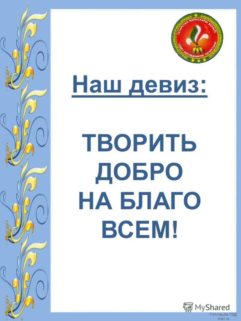 FokinaLida.75@ mail.ru Наш девиз: ТВОРИТЬ ДОБРО НА БЛАГО ВСЕМ!