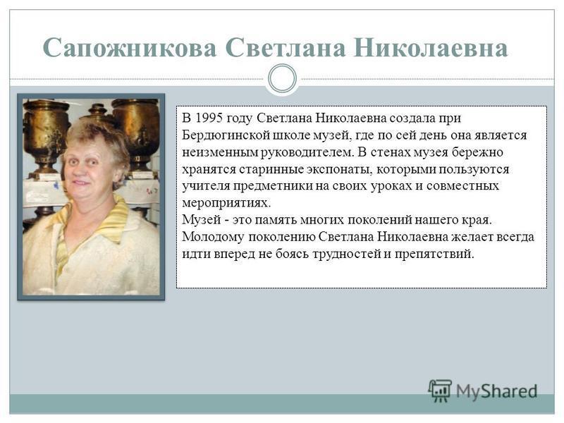 Сапожникова Светлана Николаевна В 1995 году Светлана Николаевна создала при Бердюгинской школе музей, где по сей день она является неизменным руководителем. В стенах музея бережно хранятся старинные экспонаты, которыми пользуются учителя предметники