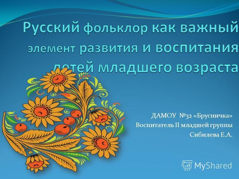 ДАМОУ 32 «Брусничка» Воспитатель II младшей группы Сибилева Е.А.