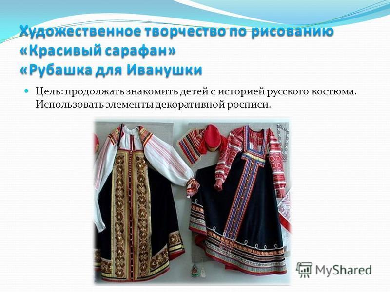 Цель: продолжать знакомить детей с историей русского костюма. Использовать элементы декоративной росписи.