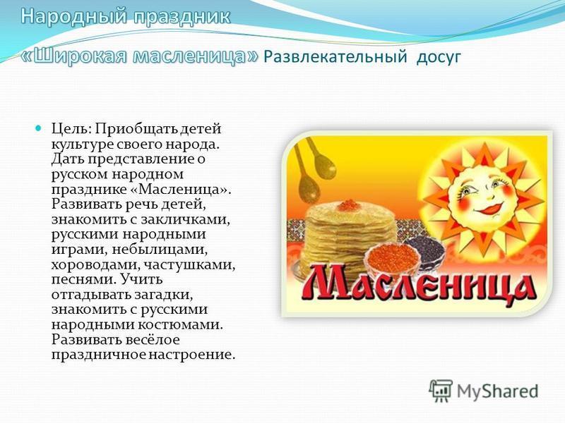 Цель: Приобщать детей культуре своего народа. Дать представление о русском народном празднике «Масленица». Развивать речь детей, знакомить с закличками, русскими народными играми, небылицами, хороводами, частушками, песнями. Учить отгадывать загадки,