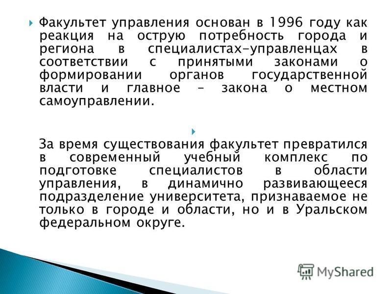 Факультет управления основан в 1996 году как реакция на острую потребность города и региона в специалистах-управленцах в соответствии с принятыми законами о формировании органов государственной власти и главное – закона о местном самоуправлении. За в