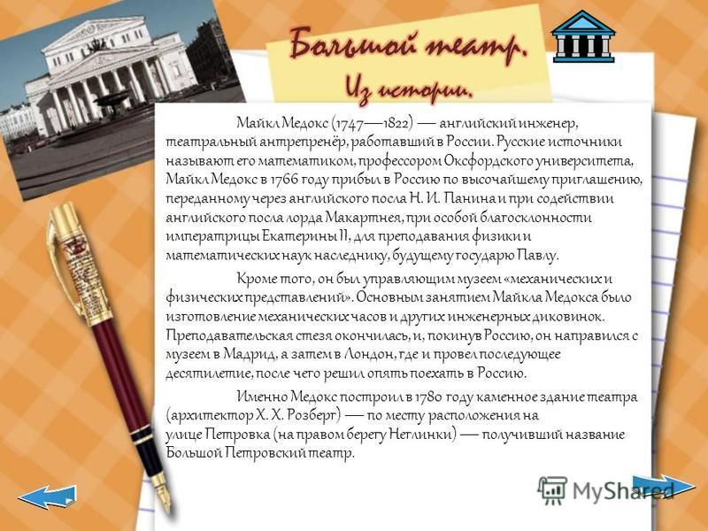 Майкл Медокс (17471822) английский инженер, театральный антрепренёр, работавший в России. Русские источники называют его математиком, профессором Оксфордского университета, Майкл Медокс в 1766 году прибыл в Россию по высочайшему приглашению, переданн