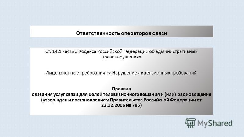 Ответственность операторов связи Ст. 14.1 часть 3 Кодекса Российской Федерации об административных правонарушениях Лицензионные требования Нарушение лицензионных требований Правила оказания услуг связи для целей телевизионного вещания и (или) радиове