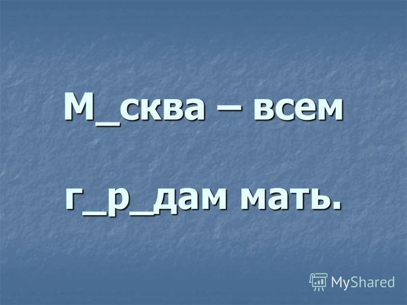 М_сква – всем г_р_дам мать. ооо