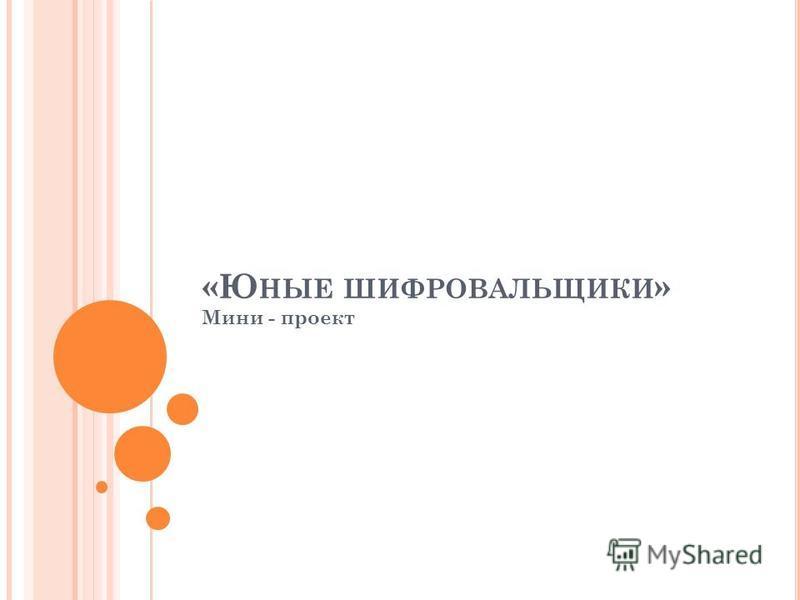 «Ю НЫЕ ШИФРОВАЛЬЩИКИ » Мини - проект