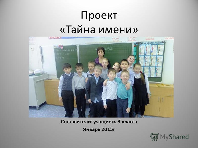 Проект «Тайна имени» Составители: учащиеся 3 класса Январь 2015 г