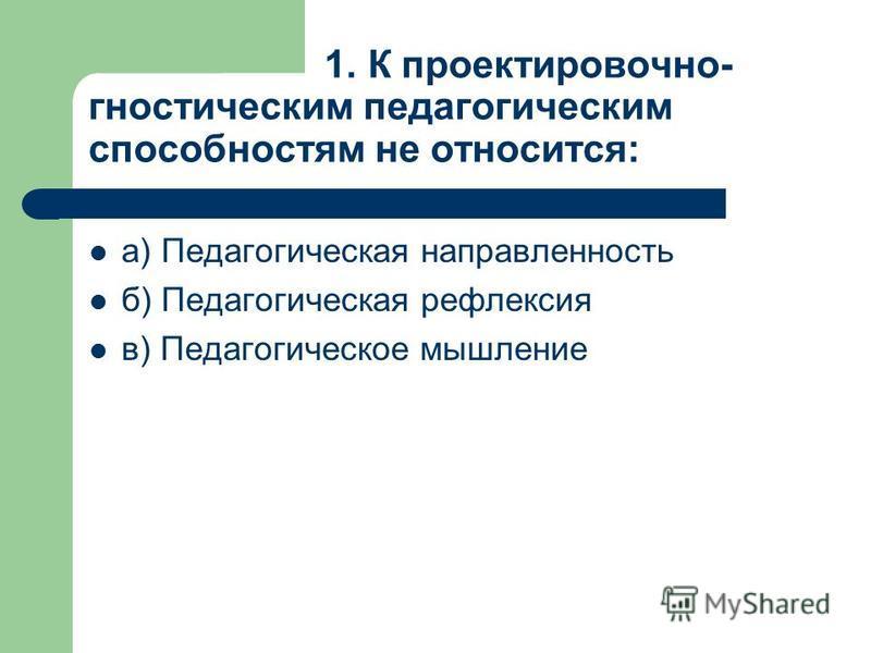 1. К проектировочно- гностическим педагогическим способностям не относится: а) Педагогическая направленность б) Педагогическая рефлексия в) Педагогическое мышление