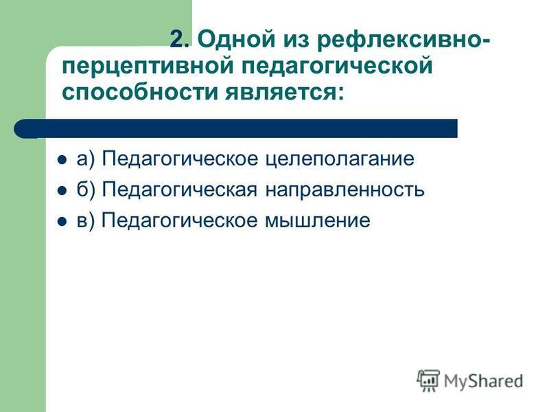 2. Одной из рефлексивно- перцептивной педагогической способности является: а) Педагогическое целеполагание б) Педагогическая направленность в) Педагогическое мышление