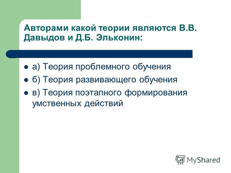 Авторами какой теории являются В.В. Давыдов и Д.Б. Эльконин: а) Теория проблемного обучения б) Теория развивающего обучения в) Теория поэтапного формирования умственных действий