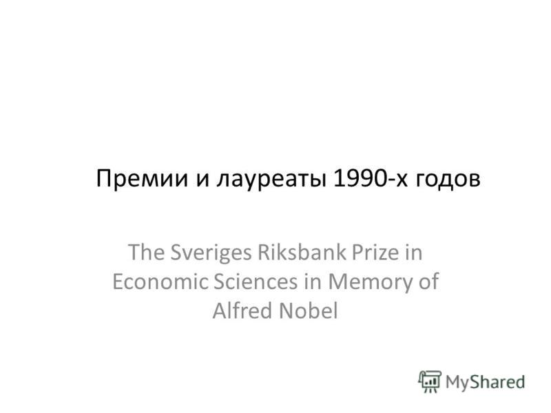 Премии и лауреаты 1990-х годов The Sveriges Riksbank Prize in Economic Sciences in Memory of Alfred Nobel