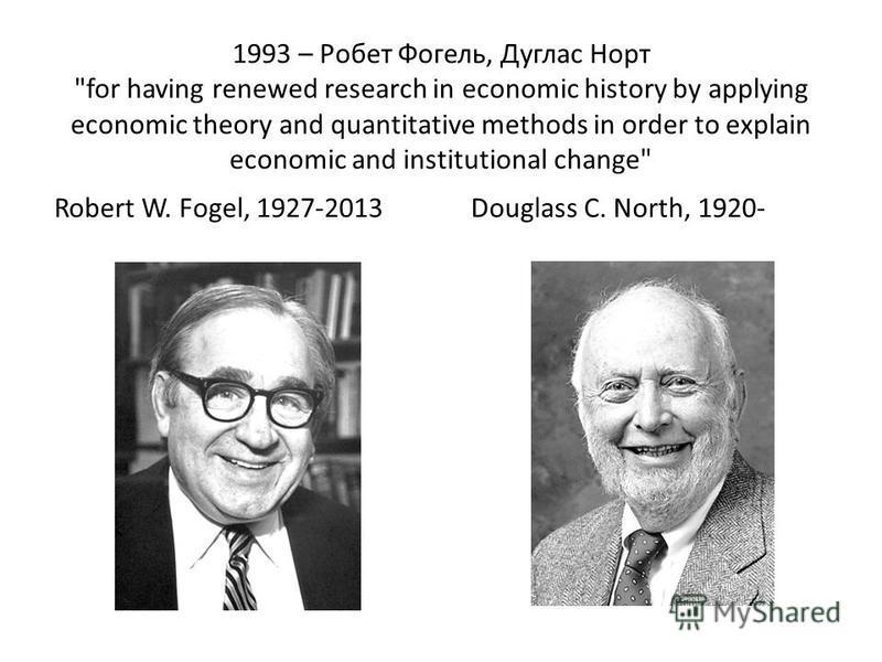 1993 – Робет Фогель, Дуглас Норт for having renewed research in economic history by applying economic theory and quantitative methods in order to explain economic and institutional change Robert W. Fogel, 1927-2013Douglass C. North, 1920-