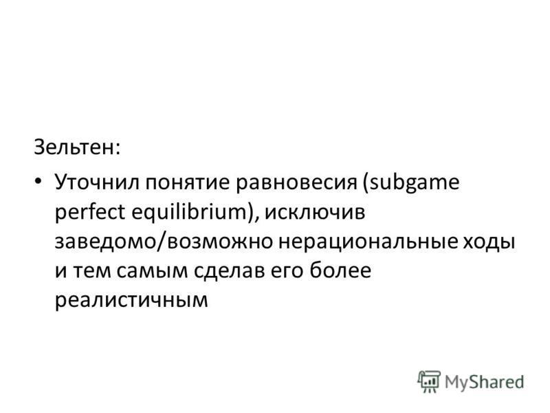 Зельтен: Уточнил понятие равновесия (subgame perfect equilibrium), исключив заведомо/возможно нерациональные ходы и тем самым сделав его более реалистичным