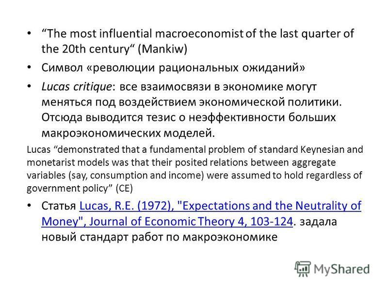 The most influential macroeconomist of the last quarter of the 20th century (Mankiw) Символ «революции рациональных ожиданий» Lucas critique: все взаимосвязи в экономике могут меняться под воздействием экономической политики. Отсюда выводится тезис о