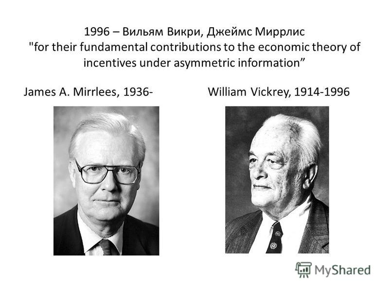 1996 – Вильям Викри, Джеймс Миррлис for their fundamental contributions to the economic theory of incentives under asymmetric information James A. Mirrlees, 1936-William Vickrey, 1914-1996