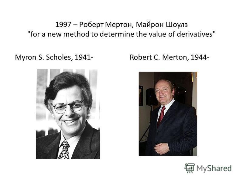 1997 – Роберт Мертон, Майрон Шоулз for a new method to determine the value of derivatives Myron S. Scholes, 1941-Robert C. Merton, 1944-