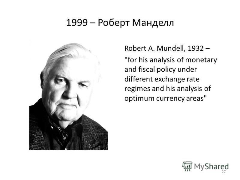 1999 – Роберт Манделл Robert A. Mundell, 1932 – for his analysis of monetary and fiscal policy under different exchange rate regimes and his analysis of optimum currency areas 27
