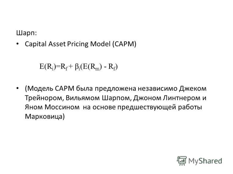 Шарп: Capital Asset Pricing Model (CAPM) E(R i )=R f + β i (E(R m ) - R f ) (Модель CAPM была предложена независимо Джеком Трейнором, Вильямом Шарпом, Джоном Линтнером и Яном Моссином на основе предшествующей работы Марковица)
