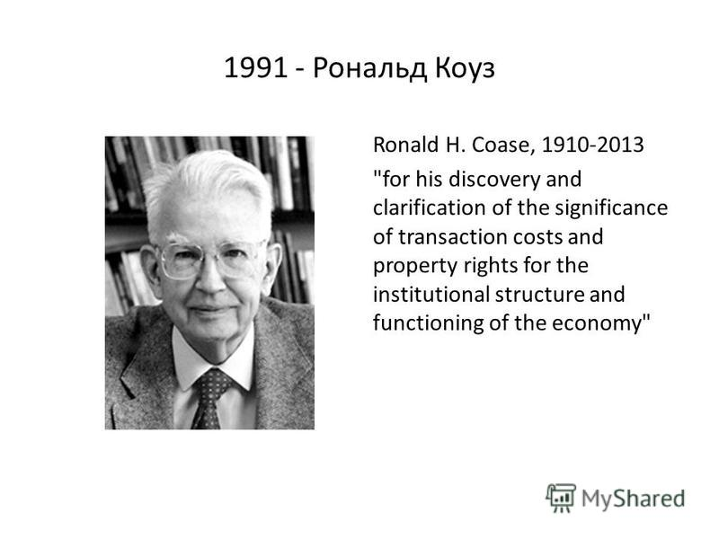 1991 - Рональд Коуз Ronald H. Coase, 1910-2013 for his discovery and clarification of the significance of transaction costs and property rights for the institutional structure and functioning of the economy