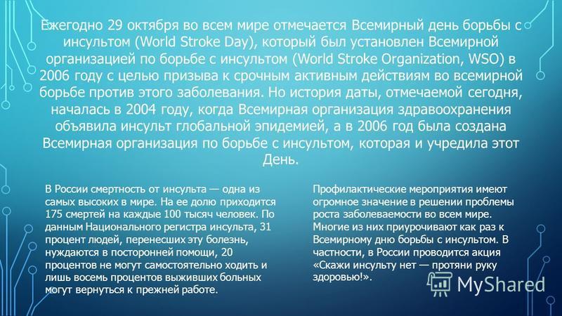Ежегодно 29 октября во всем мире отмечается Всемирный день борьбы с инсультом (World Stroke Day), который был установлен Всемирной организацией по борьбе с инсультом (World Stroke Organization, WSO) в 2006 году с целью призыва к срочным активным дейс