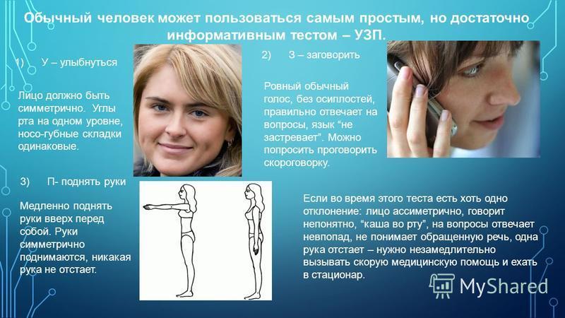 Обычный человек может пользоваться самым простым, но достаточно информативным тестом – УЗП. 1) У – улыбнуться Лицо должно быть симметрично. Углы рта на одном уровне, носо-губные складки одинаковые. 2) З – заговорить Ровный обычный голос, без осиплост