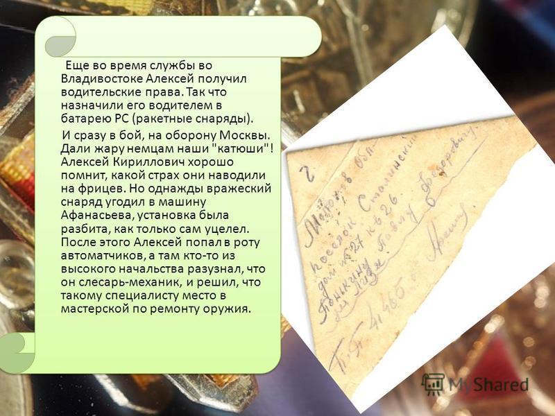 Еще во время службы во Владивостоке Алексей получил водительские права. Так что назначили его водителем в батарею РС (ракетные снаряды). И сразу в бой, на оборону Москвы. Дали жару немцам наши