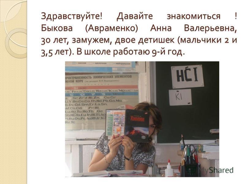 Здравствуйте ! Давайте знакомиться ! Быкова ( Авраменко ) Анна Валерьевна, 30 лет, замужем, двое детишек ( мальчики 2 и 3,5 лет ). В школе работаю 9- й год.