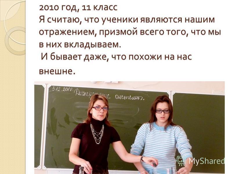 2010 год, 11 класс Я считаю, что ученики являются нашим отражением, призмой всего того, что мы в них вкладываем. И бывает даже, что похожи на нас внешне.