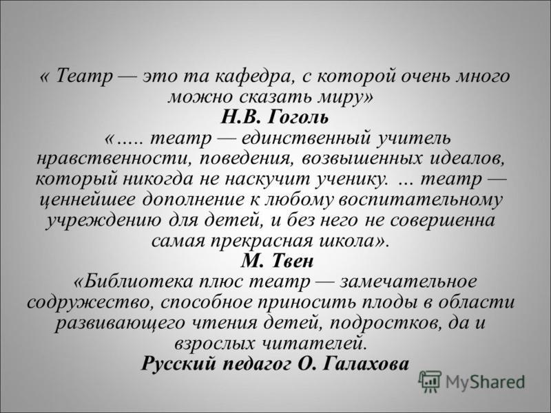 « Театр это та кафедра, с которой очень много можно сказать миру» Н.В. Гоголь «….. театр единственный учитель нравственности, поведения, возвышенных идеалов, который никогда не наскучит ученику. … театр ценнейшее дополнение к любому воспитательному у