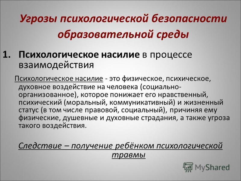 Угрозы психологической безопасности образовательной среды 1. Психологическое насилие в процессе взаимодействия Психологическое насилие - это физическое, психическое, духовное воздействие на человека (социально- организованное), которое понижает его н