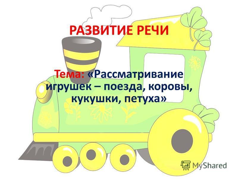 РАЗВИТИЕ РЕЧИ Тема: «Рассматривание игрушек – поезда, коровы, кукушки, петуха»