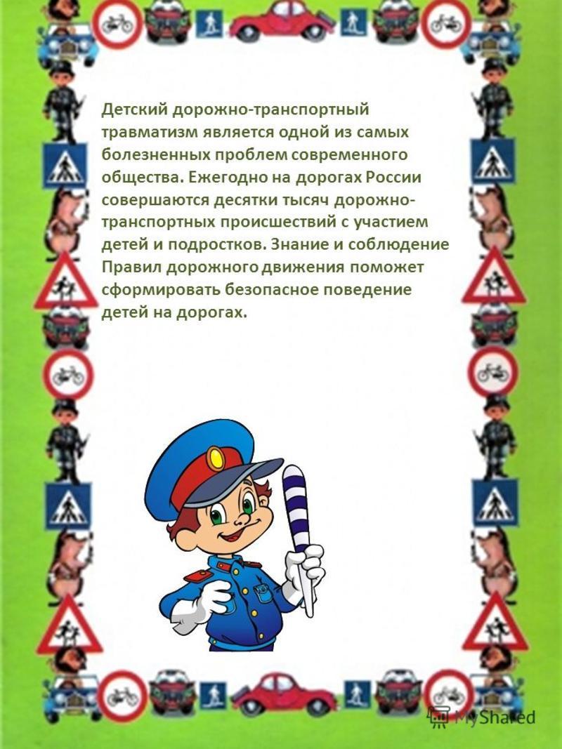 Детский дорожно-транспортный травматизм является одной из самых болезненных проблем современного общества. Ежегодно на дорогах России совершаются десятки тысяч дорожно- транспортных происшествий с участием детей и подростков. Знание и соблюдение Прав