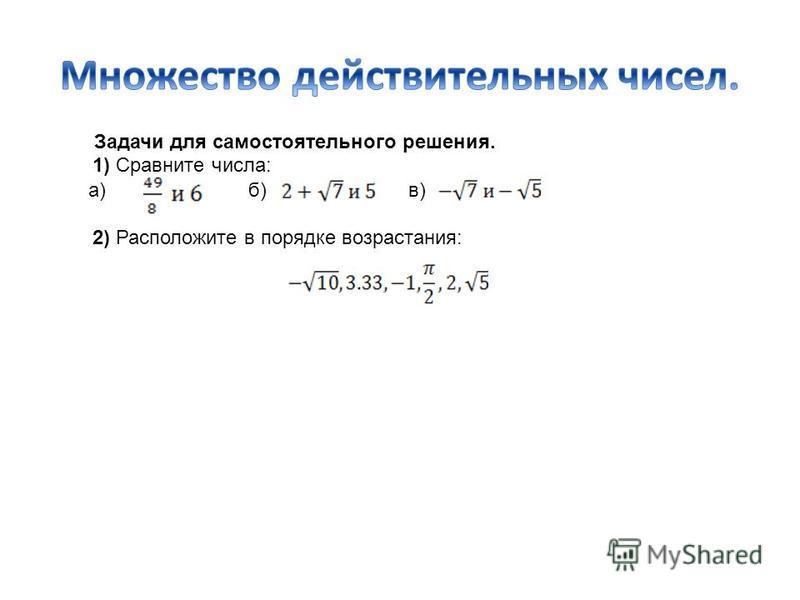 Задачи для самостоятельного решения. 1) Сравните числа: а) б) в) 2) Расположите в порядке возрастания: