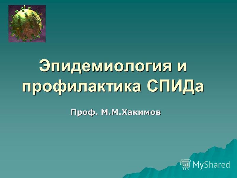 Эпидемиология и профилактика СПИДа Проф. М.М.Хакимов
