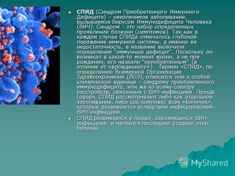 СПИД (Синдром Приобретенного Иммунного Дефицита) – неизлечимое заболевание, вызываемое Вирусом Иммунодефицита Человека (ВИЧ). Синдром - это набор определенных проявлений болезни (симптомов). Так как в каждом случае СПИДа отмечалось глубокое поражение