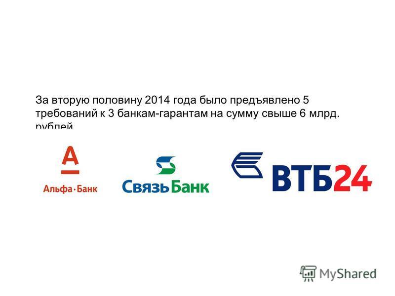 За вторую половину 2014 года было предъявлено 5 требований к 3 банкам-гарантам на сумму свыше 6 млрд. рублей