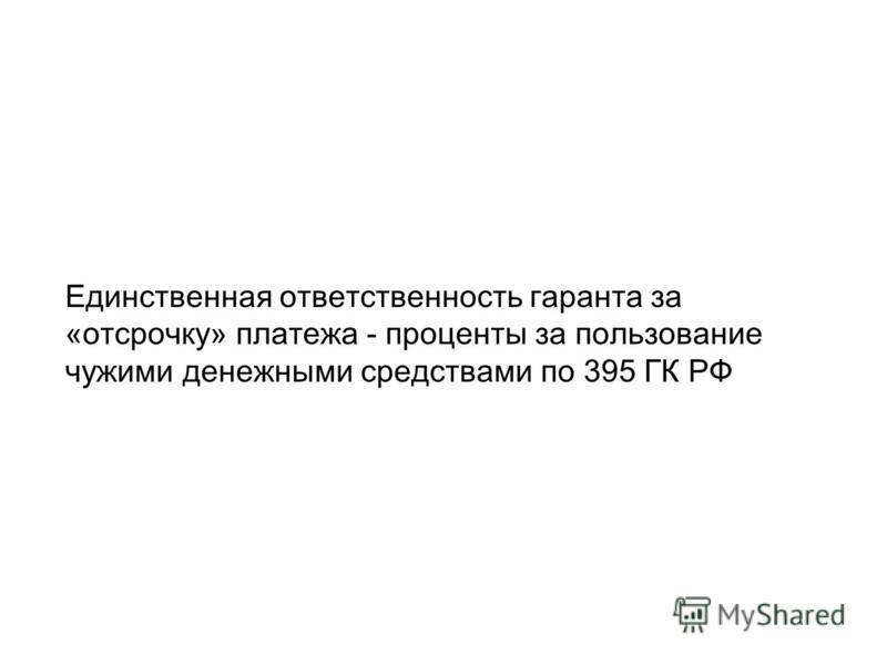 Единственная ответственность гаранта за «отсрочку» платежа - проценты за пользование чужими денежными средствами по 395 ГК РФ