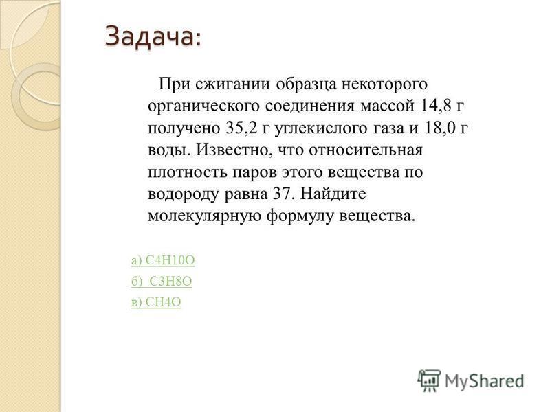 Задача : При сжигании образца некоторого органического соединения массой 14,8 г получено 35,2 г углекислого газа и 18,0 г воды. Известно, что относительная плотность паров этого вещества по водороду равна 37. Найдите молекулярную формулу вещества. а)