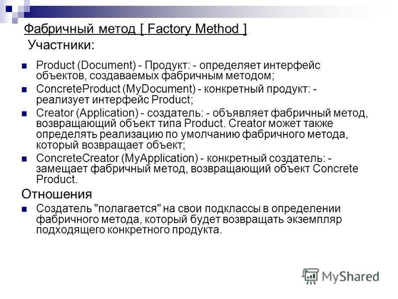 Product (Document) - Продукт: - определяет интерфейс объектов, создаваемых фабричным методом; ConcreteProduct (MyDocument) - конкретный продукт: - реализует интерфейс Product; Creator (Application) - создатель: - объявляет фабричный метод, возвращающ
