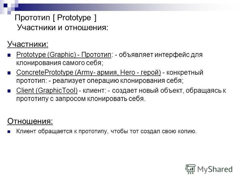 Участники: Prototype (Graphic) - Прототип: - объявляет интерфейс для клонирования самого себя; СonсretePrototype (Army- армия, Hero - герой) - конкретный прототип: - реализует операцию клонирования себя; Client (GraphicTool) - клиент: - создает новый