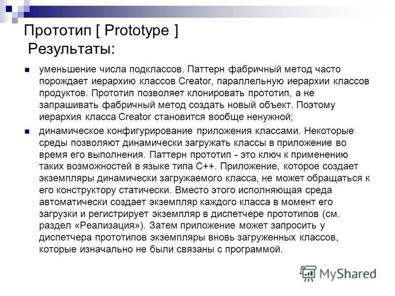 уменьшение числа подклассов. Паттерн фабричный метод часто порождает иерархию классов Creator, параллельную иерархии классов продуктов. Прототип позволяет клонировать прототип, а не запрашивать фабричный метод создать новый объект. Поэтому иерархия к