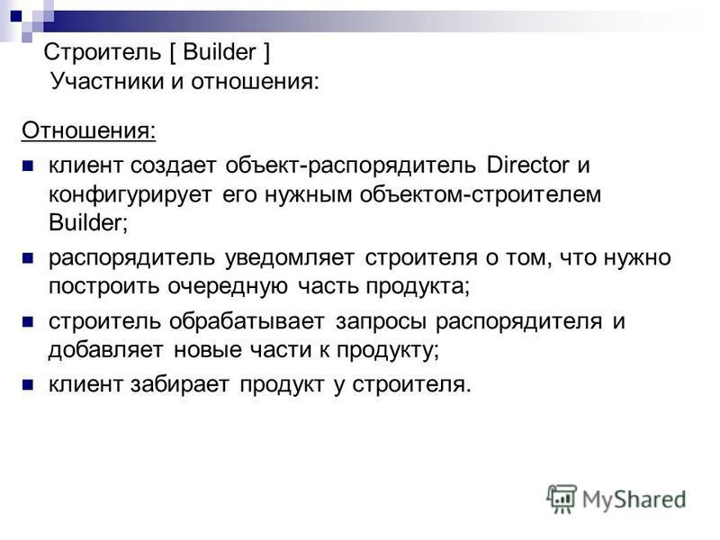 Отношения: клиент создает объект-распорядитель Director и конфигурирует его нужным объектом-строителем Builder; распорядитель уведомляет строителя о том, что нужно построить очередную часть продукта; строитель обрабатывает запросы распорядителя и доб
