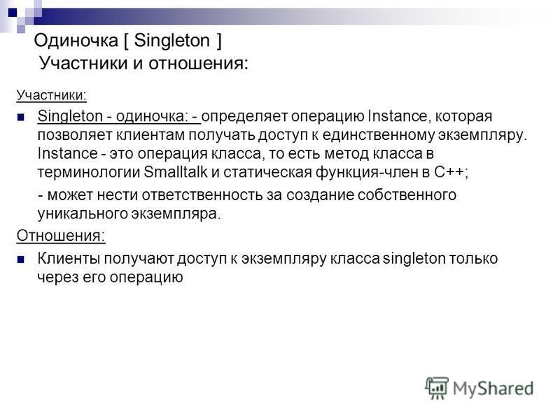 Участники: Singleton - одиночка: - определяет операцию Instance, которая позволяет клиентам получать доступ к единственному экземпляру. Instance - это операция класса, то есть метод класса в терминологии Smalltalk и статическая функция-член в C++; -