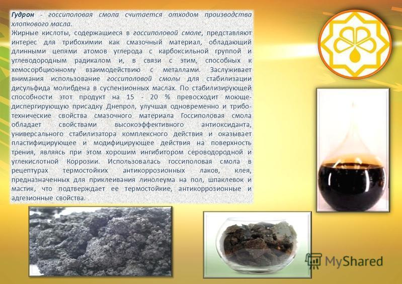Гудрон - госсиполовая смола считается отходом производства хлопкового масла. Жирные кислоты, содержащиеся в госсиполовой смоле, представляют интерес для трибохимии как смазочный материал, обладающий длинными цепями атомов углерода с карбоксильной гру