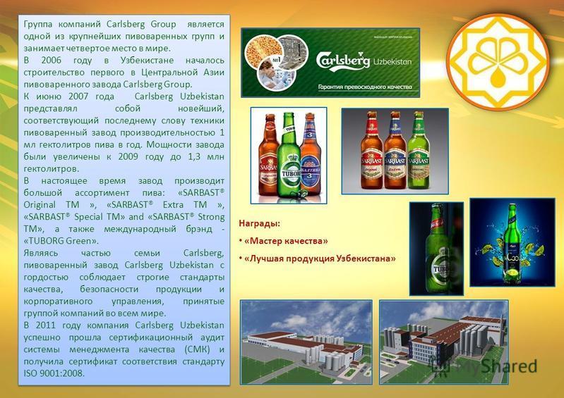 Группа компаний Carlsberg Group является одной из крупнейших пивоваренных групп и занимает четвертое место в мире. В 2006 году в Узбекистане началось строительство первого в Центральной Азии пивоваренного завода Carlsberg Group. К июню 2007 года Carl